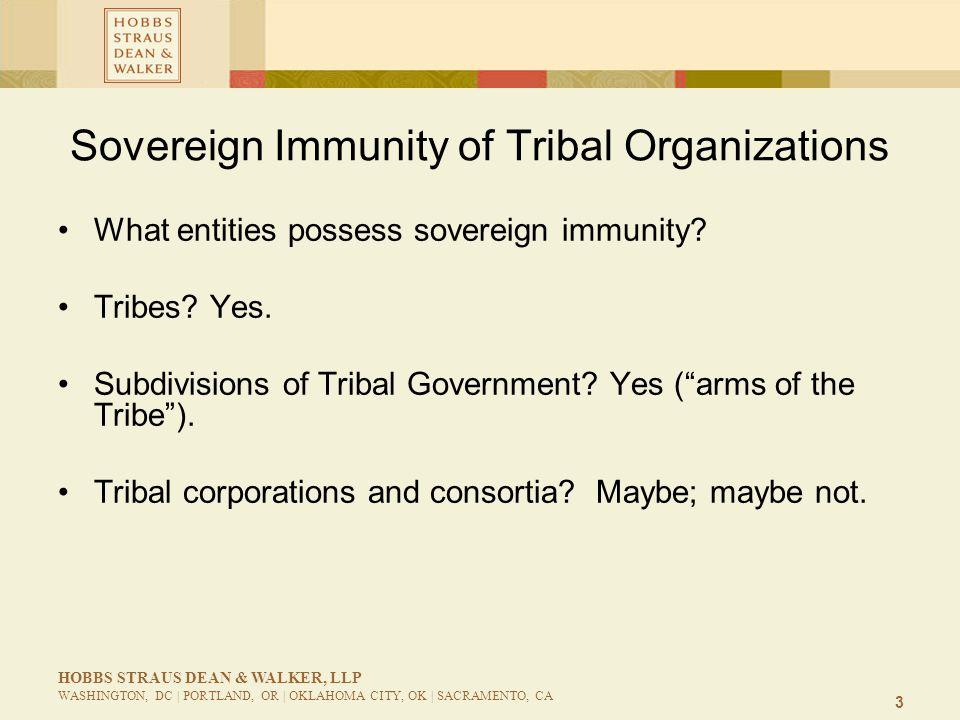 3 HOBBS STRAUS DEAN & WALKER, LLP WASHINGTON, DC | PORTLAND, OR | OKLAHOMA CITY, OK | SACRAMENTO, CA Sovereign Immunity of Tribal Organizations What entities possess sovereign immunity.