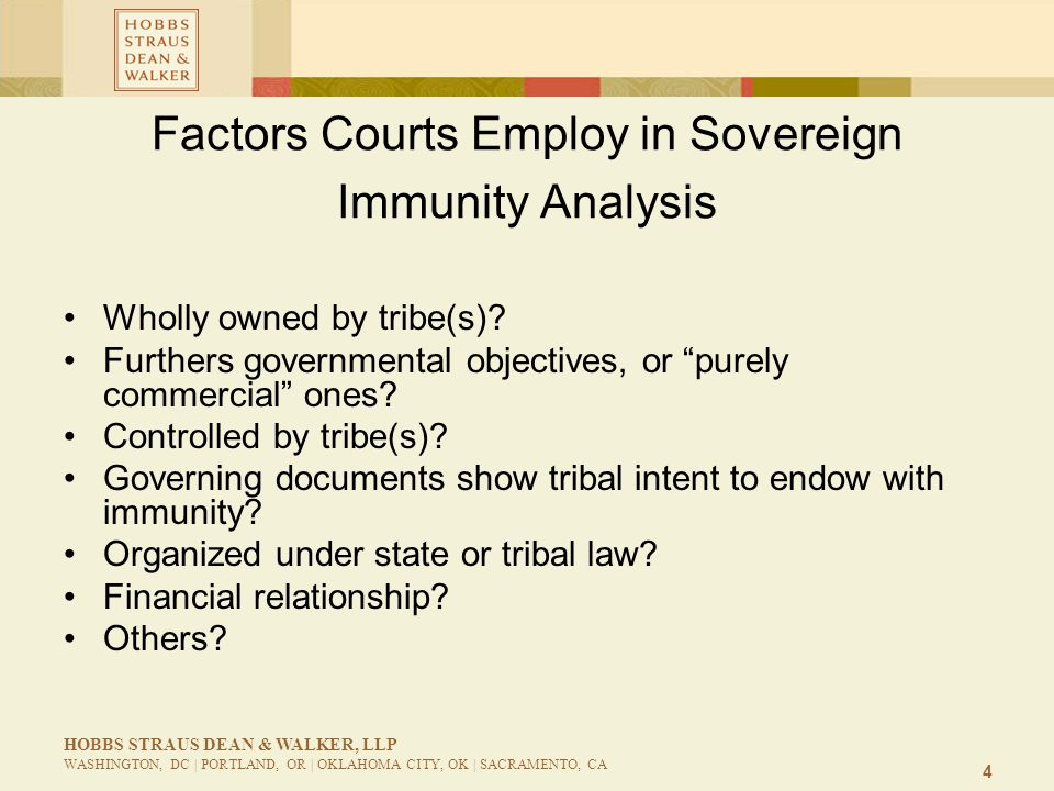 4 HOBBS STRAUS DEAN & WALKER, LLP WASHINGTON, DC | PORTLAND, OR | OKLAHOMA CITY, OK | SACRAMENTO, CA Factors Courts Employ in Sovereign Immunity Analysis Wholly owned by tribe(s).