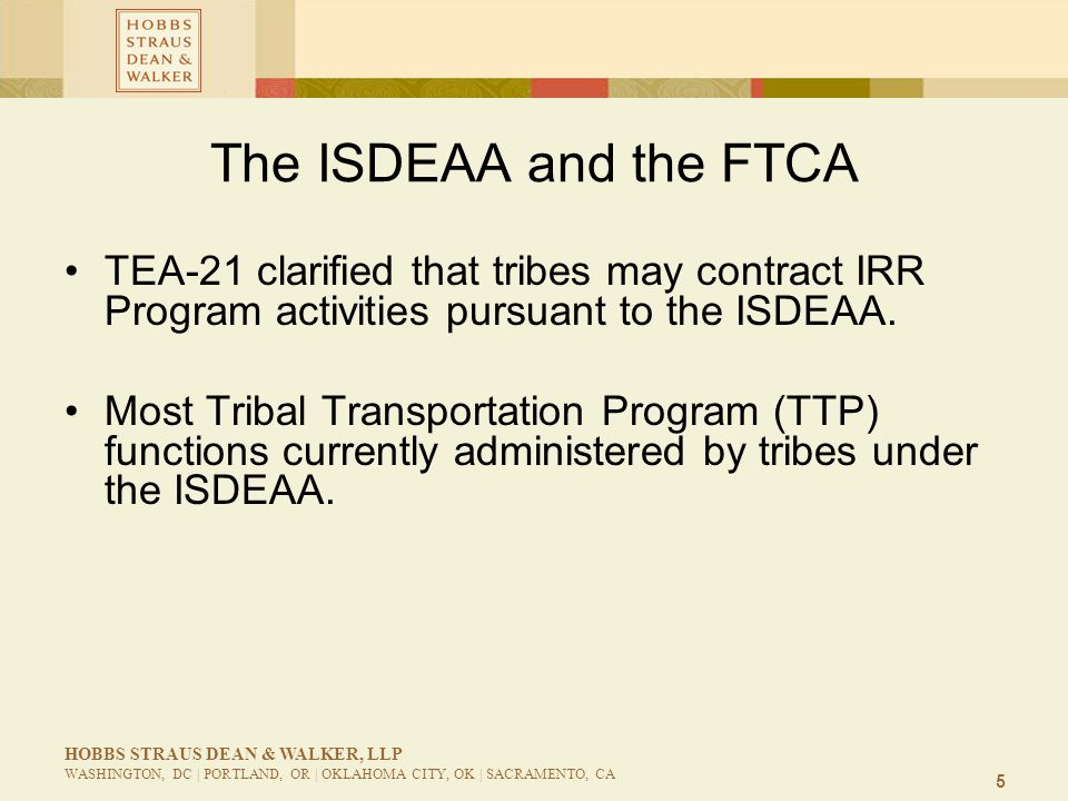 5 HOBBS STRAUS DEAN & WALKER, LLP WASHINGTON, DC | PORTLAND, OR | OKLAHOMA CITY, OK | SACRAMENTO, CA The ISDEAA and the FTCA TEA-21 clarified that tri