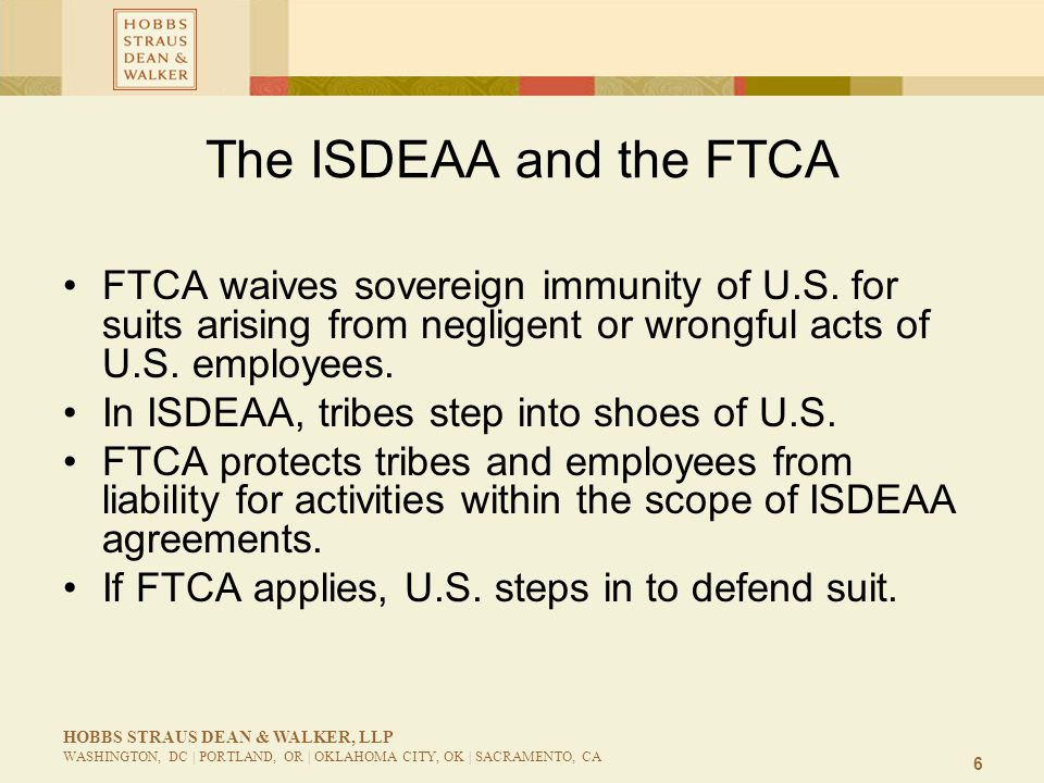 7 HOBBS STRAUS DEAN & WALKER, LLP WASHINGTON, DC | PORTLAND, OR | OKLAHOMA CITY, OK | SACRAMENTO, CA The ISDEAA and the FTCA SAFETEA-LU and MAP-21: FHWA-Tribal agreements in accordance with the [ISDEAA]. BIA Program Agreement is authorized by the [ISDEAA] for purposes of Federal Tort Claims Act coverage.
