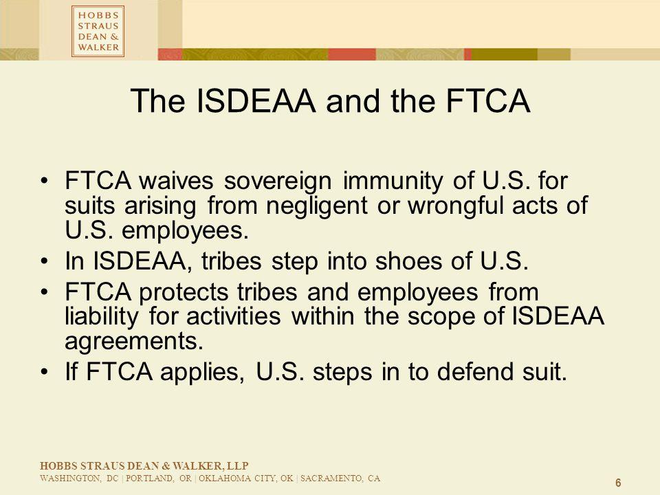 6 HOBBS STRAUS DEAN & WALKER, LLP WASHINGTON, DC | PORTLAND, OR | OKLAHOMA CITY, OK | SACRAMENTO, CA The ISDEAA and the FTCA FTCA waives sovereign immunity of U.S.