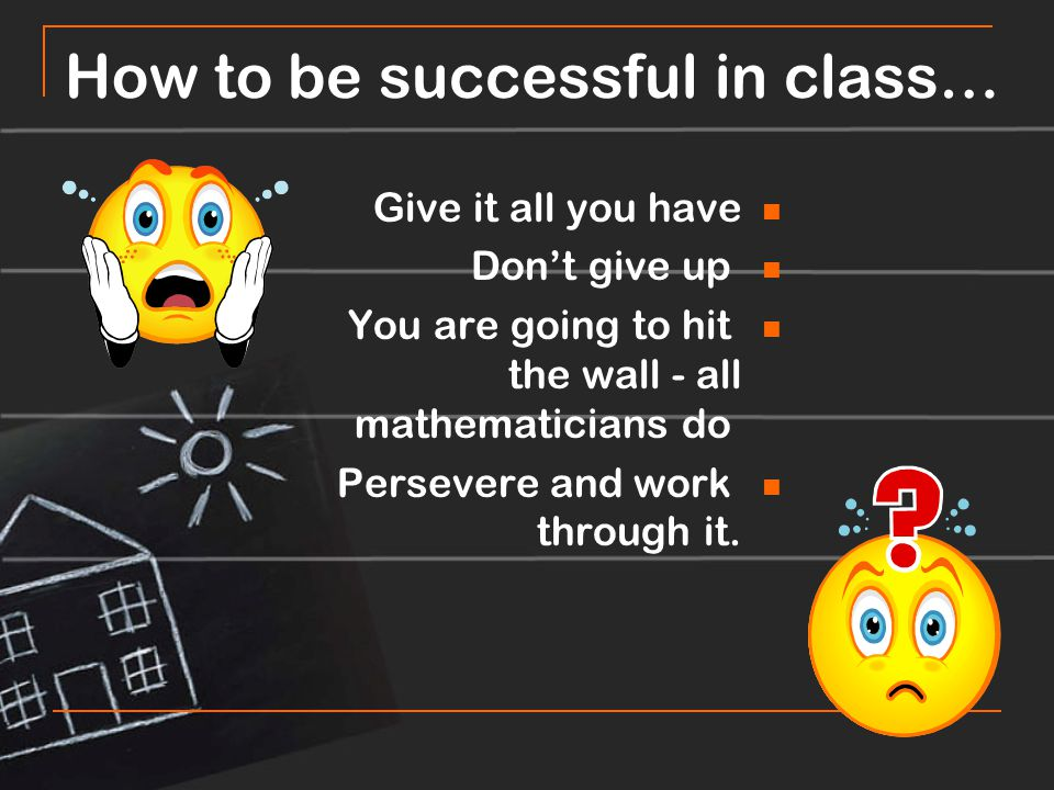 How to be successful in class… Give it all you have Don't give up You are going to hit the wall - all mathematicians do Persevere and work through it.