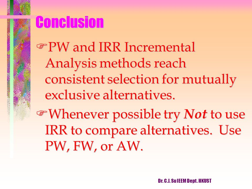 Conclusion FPW and IRR Incremental Analysis methods reach consistent selection for mutually exclusive alternatives. FWhenever possible try Not to use