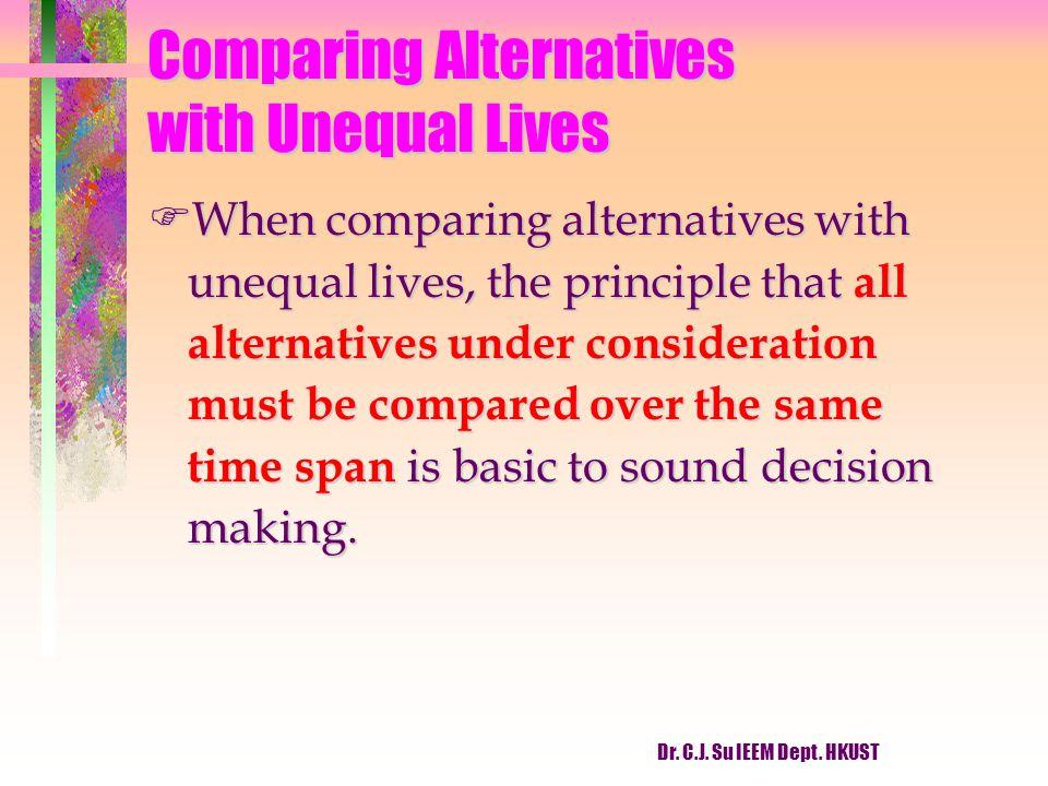 Dr. C.J. Su IEEM Dept. HKUST Comparing Alternatives with Unequal Lives FWhen comparing alternatives with unequal lives, the principle that all alterna