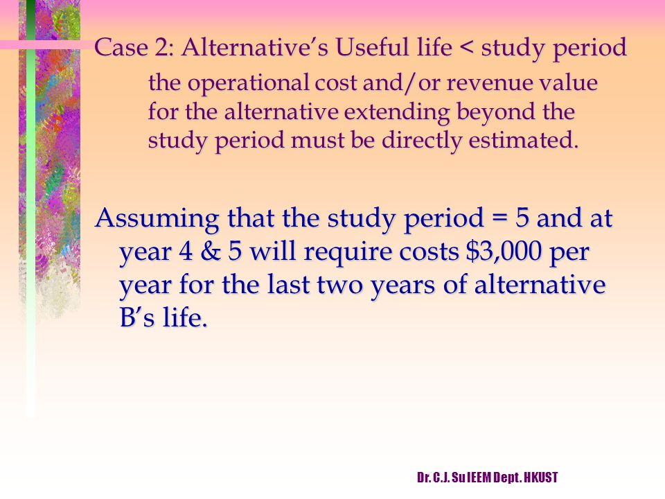 Dr. C.J. Su IEEM Dept. HKUST Case 2: Alternative's Useful life < study period the operational cost and/or revenue value for the alternative extending