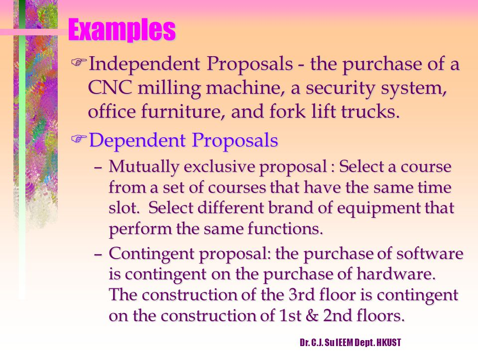 Dr. C.J. Su IEEM Dept. HKUST Examples FIndependent Proposals - the purchase of a CNC milling machine, a security system, office furniture, and fork li