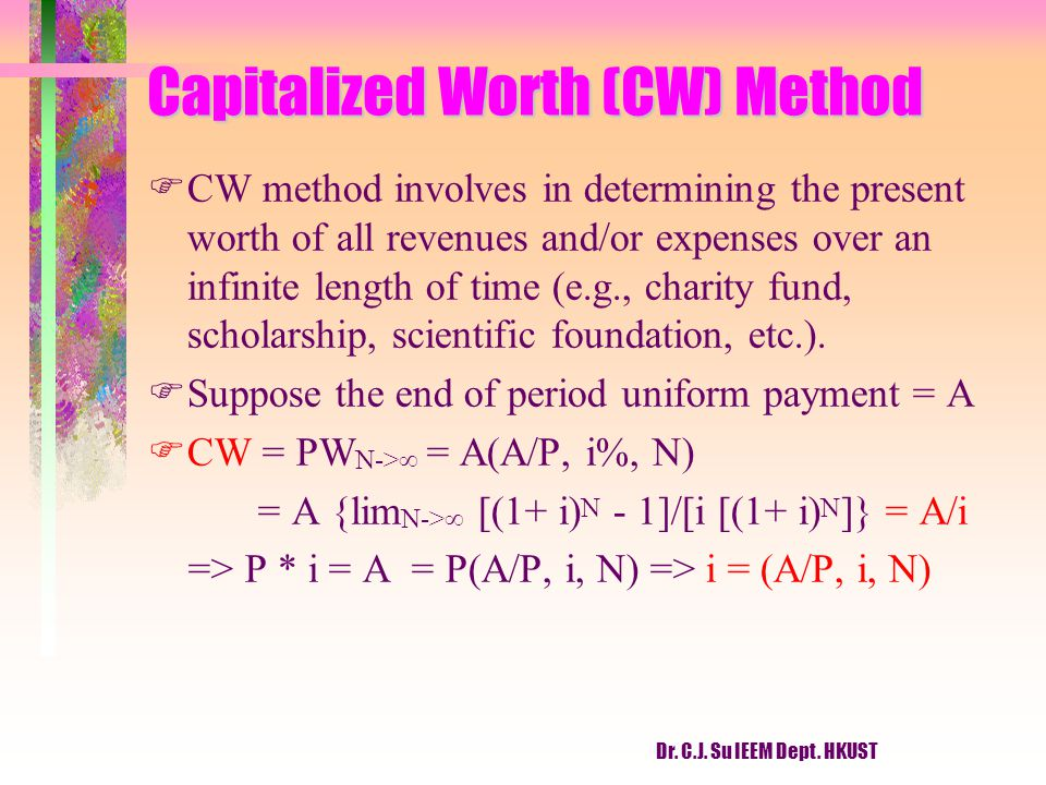 Dr. C.J. Su IEEM Dept. HKUST Capitalized Worth (CW) Method F FCW method involves in determining the present worth of all revenues and/or expenses over