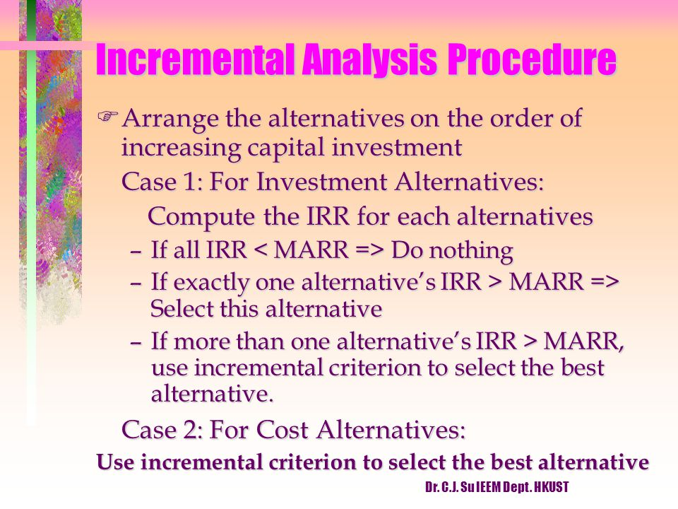 Dr. C.J. Su IEEM Dept. HKUST Incremental Analysis Procedure FArrange the alternatives on the order of increasing capital investment Case 1: For Invest