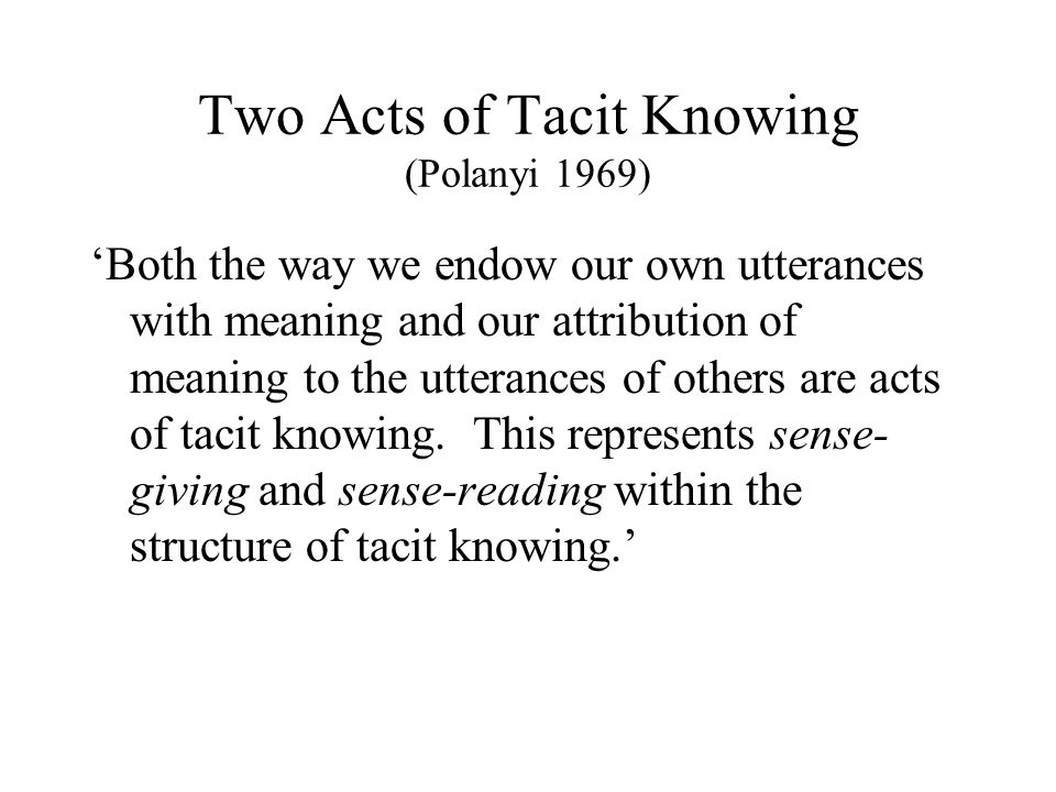 Two Acts of Tacit Knowing (Polanyi 1969) 'Both the way we endow our own utterances with meaning and our attribution of meaning to the utterances of ot