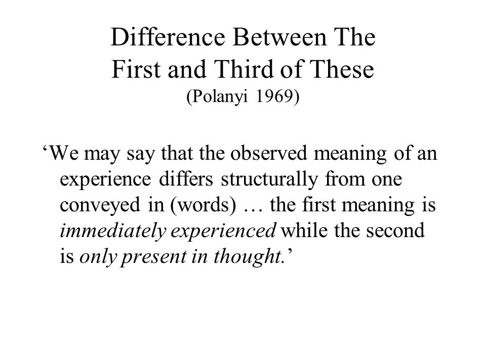 Difference Between The First and Third of These (Polanyi 1969) 'We may say that the observed meaning of an experience differs structurally from one co