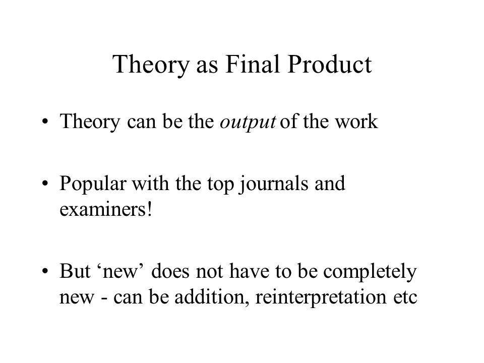 Theory as Final Product Theory can be the output of the work Popular with the top journals and examiners! But 'new' does not have to be completely new