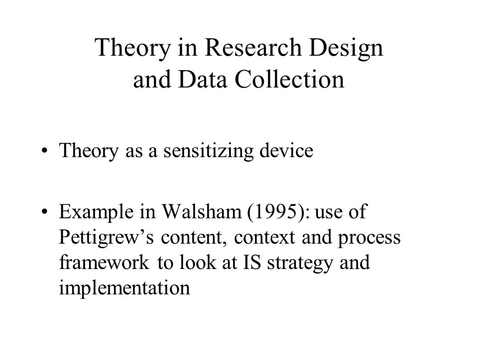Theory in Research Design and Data Collection Theory as a sensitizing device Example in Walsham (1995): use of Pettigrew's content, context and proces