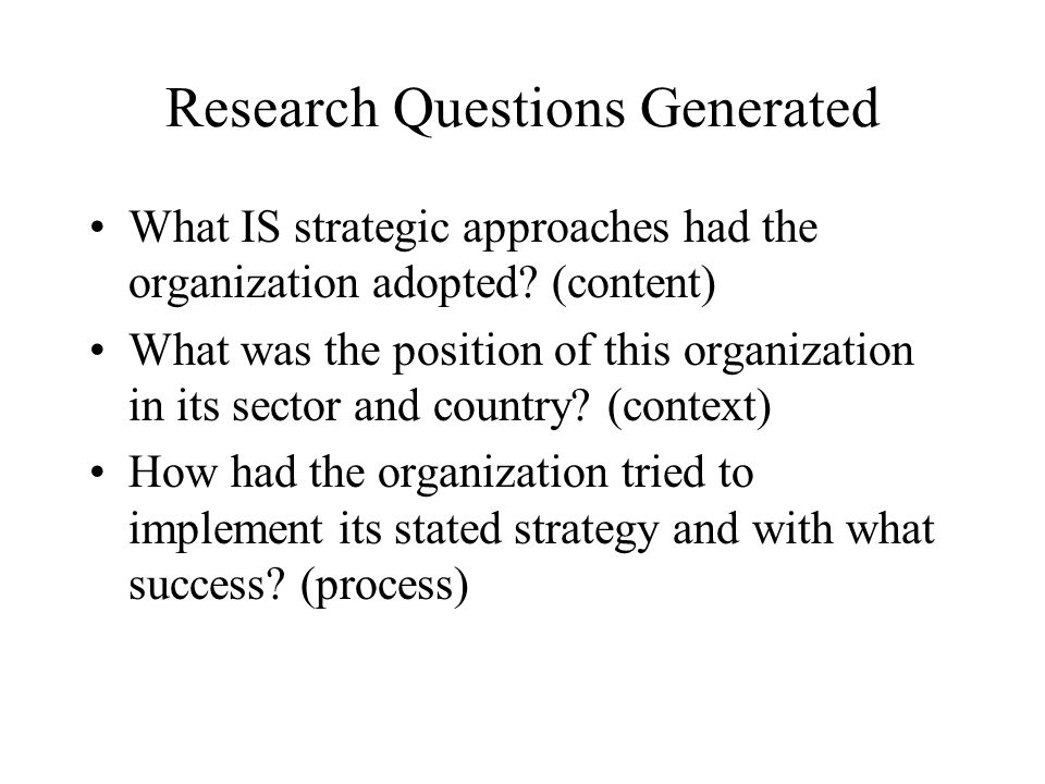 Research Questions Generated What IS strategic approaches had the organization adopted? (content) What was the position of this organization in its se