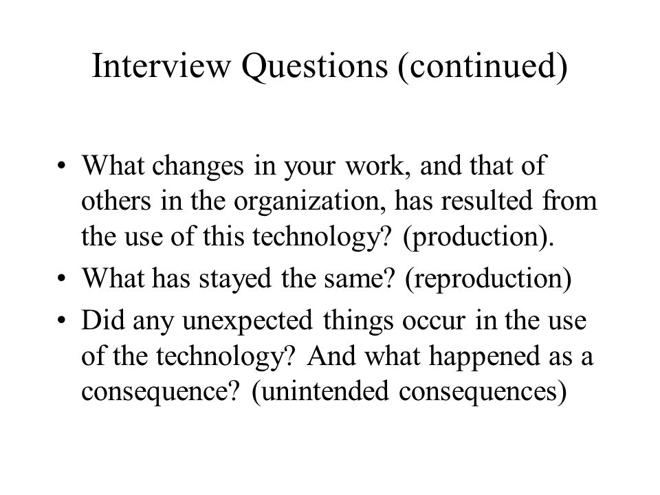 Interview Questions (continued) What changes in your work, and that of others in the organization, has resulted from the use of this technology.