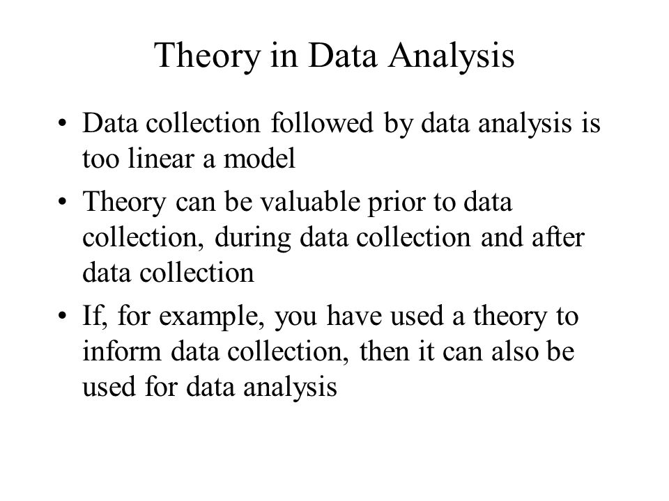 Theory in Data Analysis Data collection followed by data analysis is too linear a model Theory can be valuable prior to data collection, during data collection and after data collection If, for example, you have used a theory to inform data collection, then it can also be used for data analysis