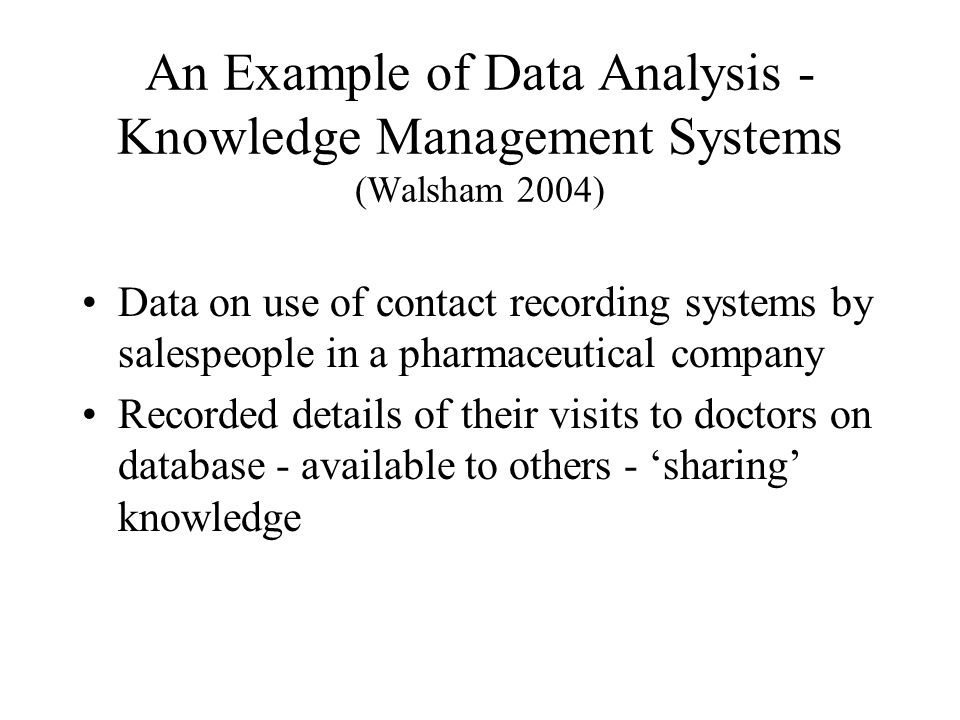 An Example of Data Analysis - Knowledge Management Systems (Walsham 2004) Data on use of contact recording systems by salespeople in a pharmaceutical company Recorded details of their visits to doctors on database - available to others - 'sharing' knowledge