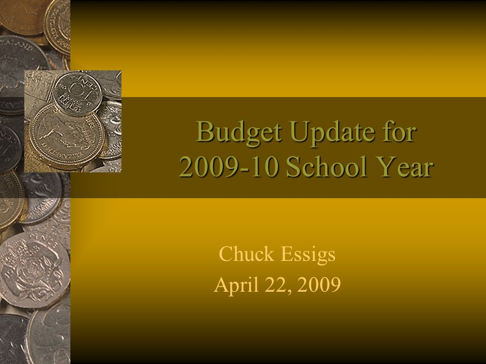 Budget Update for 2009-10 School Year Chuck Essigs April 22, 2009