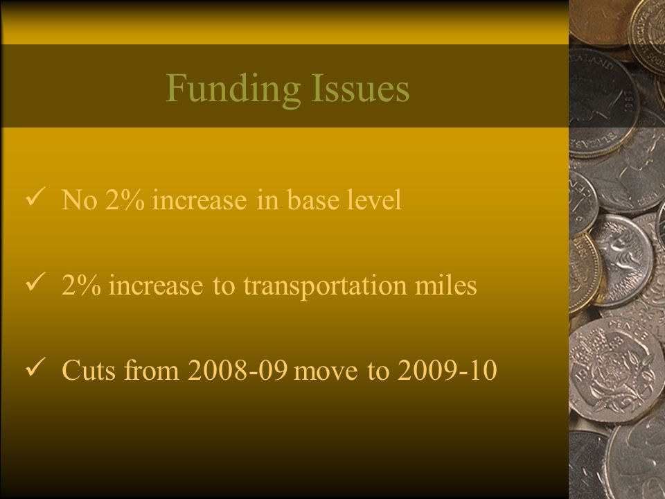Funding Issues No 2% increase in base level 2% increase to transportation miles Cuts from 2008-09 move to 2009-10