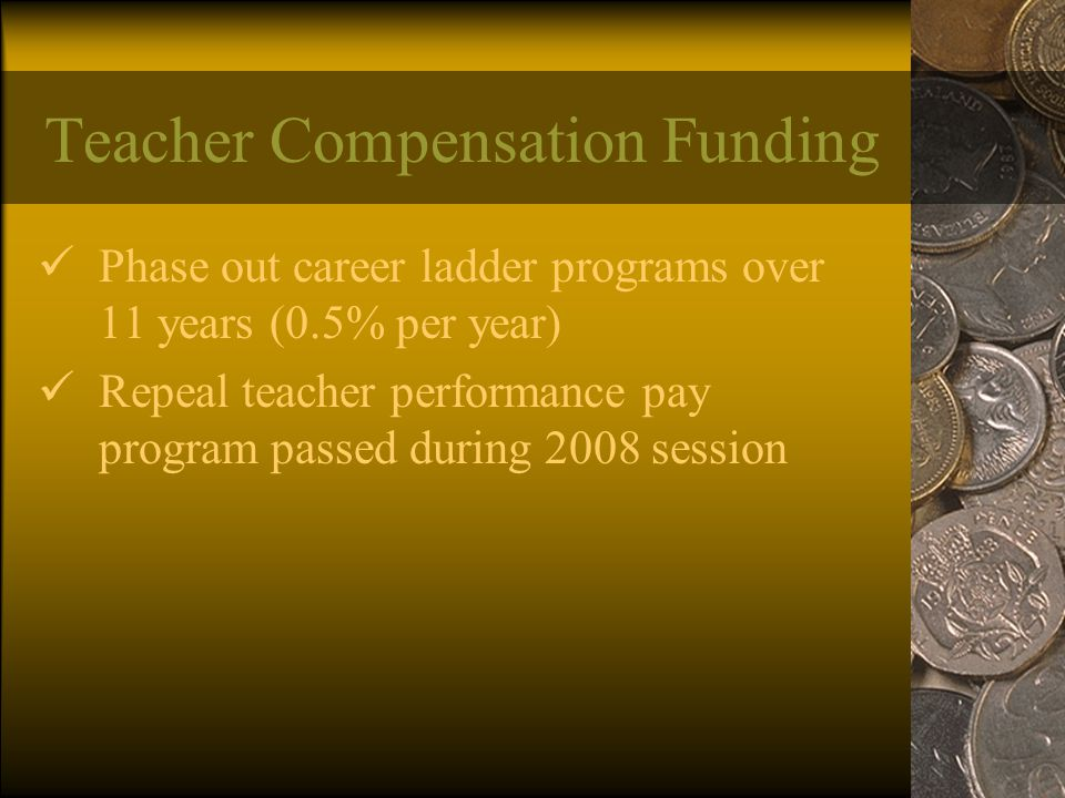 Teacher Compensation Funding Phase out career ladder programs over 11 years (0.5% per year) Repeal teacher performance pay program passed during 2008 session