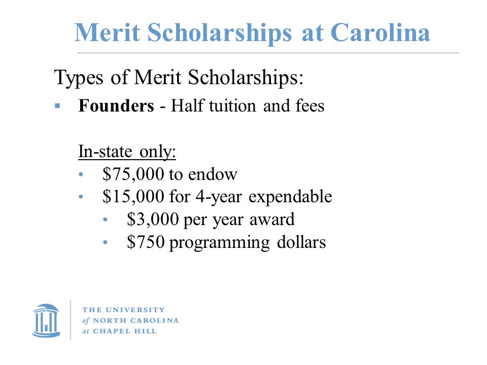 Merit Scholarships at Carolina Types of Merit Scholarships:  Founders - Half tuition and fees In-state only: $75,000 to endow $15,000 for 4-year expendable $3,000 per year award $750 programming dollars