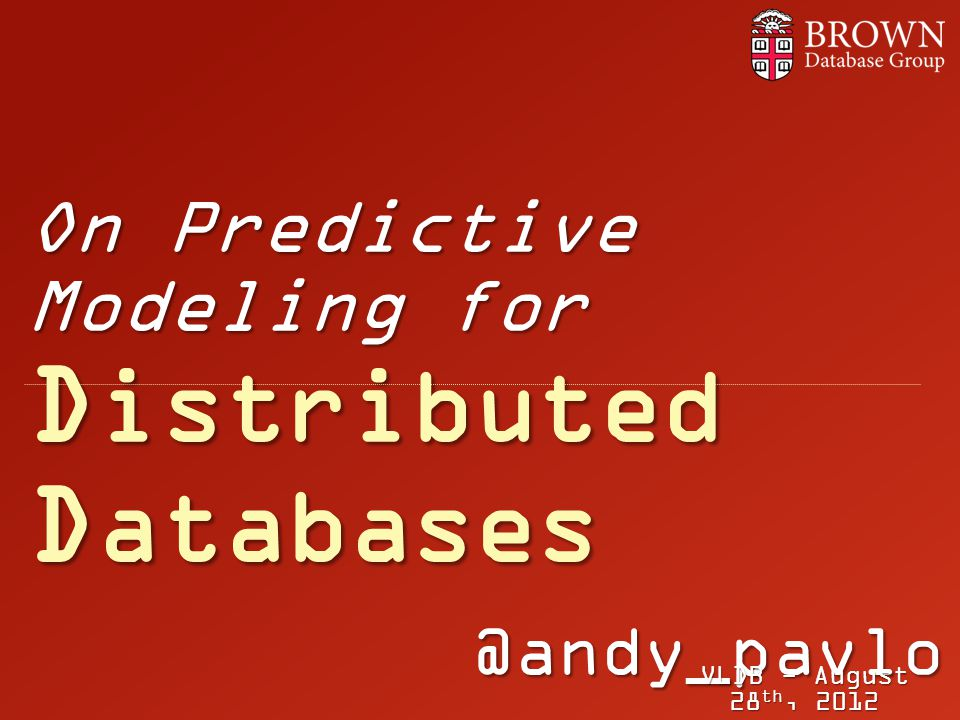 @andy_pavlo On Predictive Modeling for D istributed D atabases VLDB - August 28 th, 2012