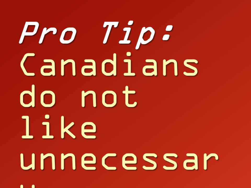 Pro Tip: Canadians do not like unnecessar y surgeries.
