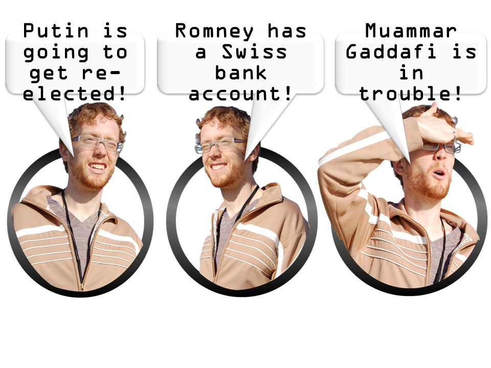 Romney has a Swiss bank account! Muammar Gaddafi is in trouble! Putin is going to get re- elected!