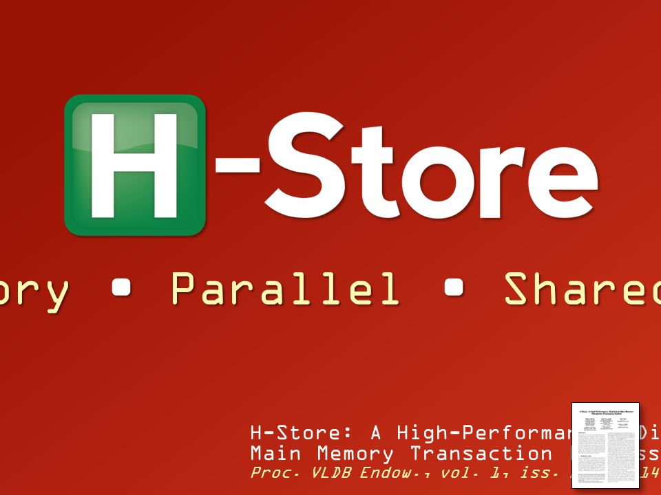 Main Memory Parallel Shared-Nothing H-Store: A High-Performance, Distributed Main Memory Transaction Processing System Proc. VLDB Endow., vol. 1, iss.