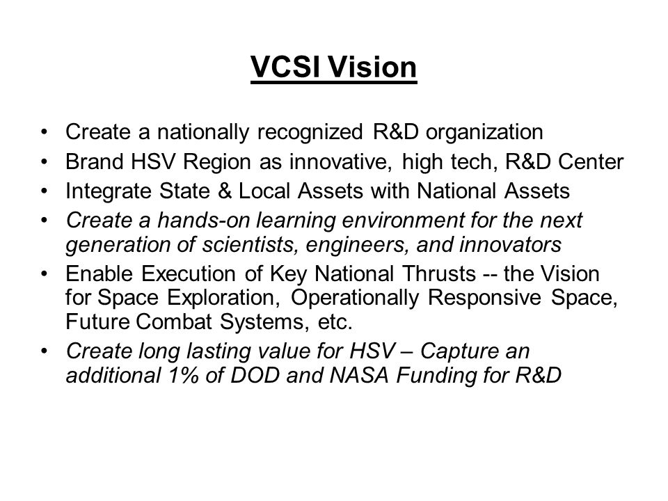 VCSI Vision Create a nationally recognized R&D organization Brand HSV Region as innovative, high tech, R&D Center Integrate State & Local Assets with National Assets Create a hands-on learning environment for the next generation of scientists, engineers, and innovators Enable Execution of Key National Thrusts -- the Vision for Space Exploration, Operationally Responsive Space, Future Combat Systems, etc.