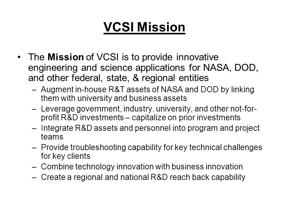 VCSI Mission The Mission of VCSI is to provide innovative engineering and science applications for NASA, DOD, and other federal, state, & regional entities –Augment in-house R&T assets of NASA and DOD by linking them with university and business assets –Leverage government, industry, university, and other not-for- profit R&D investments – capitalize on prior investments –Integrate R&D assets and personnel into program and project teams –Provide troubleshooting capability for key technical challenges for key clients –Combine technology innovation with business innovation –Create a regional and national R&D reach back capability