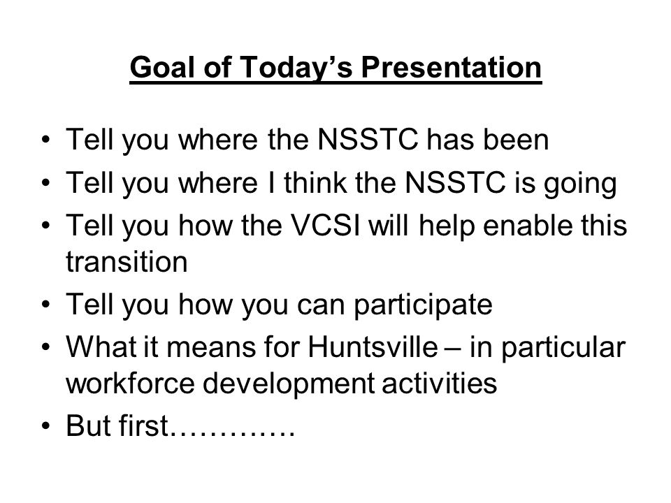 NSSTC/VCSI – Value Proposition Key things to remember –It is not just what we do – it is how we do it –Requirements drive our initiatives – need to be aligned – value added –Collaboration is key – not just working together – sharing our strengths and assets – capitalizing on prior R&D investments –If we succeed – benefits go to the community – education and R&D –Goal – create a new value added R&D model