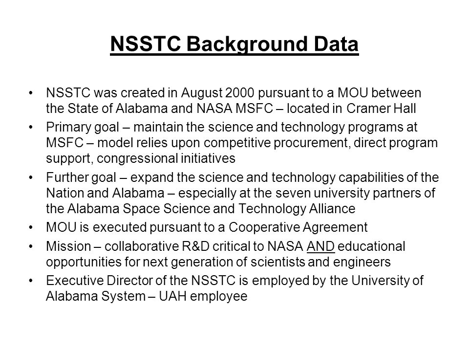 NSSTC Background Data NSSTC was created in August 2000 pursuant to a MOU between the State of Alabama and NASA MSFC – located in Cramer Hall Primary goal – maintain the science and technology programs at MSFC – model relies upon competitive procurement, direct program support, congressional initiatives Further goal – expand the science and technology capabilities of the Nation and Alabama – especially at the seven university partners of the Alabama Space Science and Technology Alliance MOU is executed pursuant to a Cooperative Agreement Mission – collaborative R&D critical to NASA AND educational opportunities for next generation of scientists and engineers Executive Director of the NSSTC is employed by the University of Alabama System – UAH employee