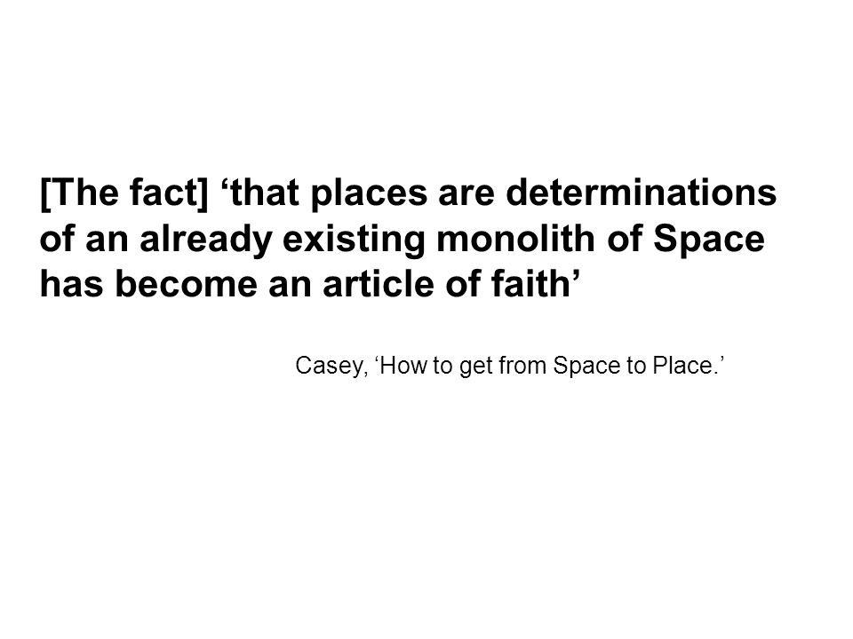 [The fact] 'that places are determinations of an already existing monolith of Space has become an article of faith' Casey, 'How to get from Space to Place.'