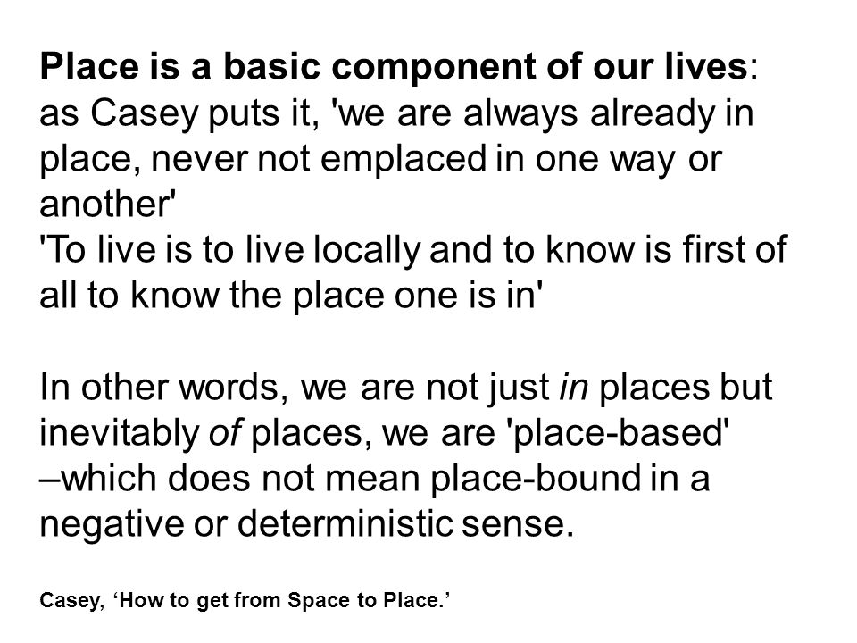 Place is a basic component of our lives: as Casey puts it, 'we are always already in place, never not emplaced in one way or another' 'To live is to l