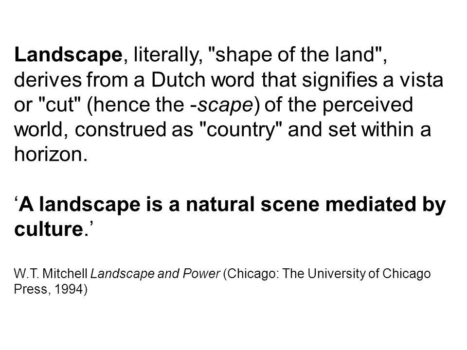 Landscape, literally, shape of the land , derives from a Dutch word that signifies a vista or cut (hence the -scape) of the perceived world, construed as country and set within a horizon.