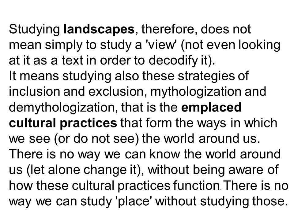 Studying landscapes, therefore, does not mean simply to study a 'view' (not even looking at it as a text in order to decodify it). It means studying a