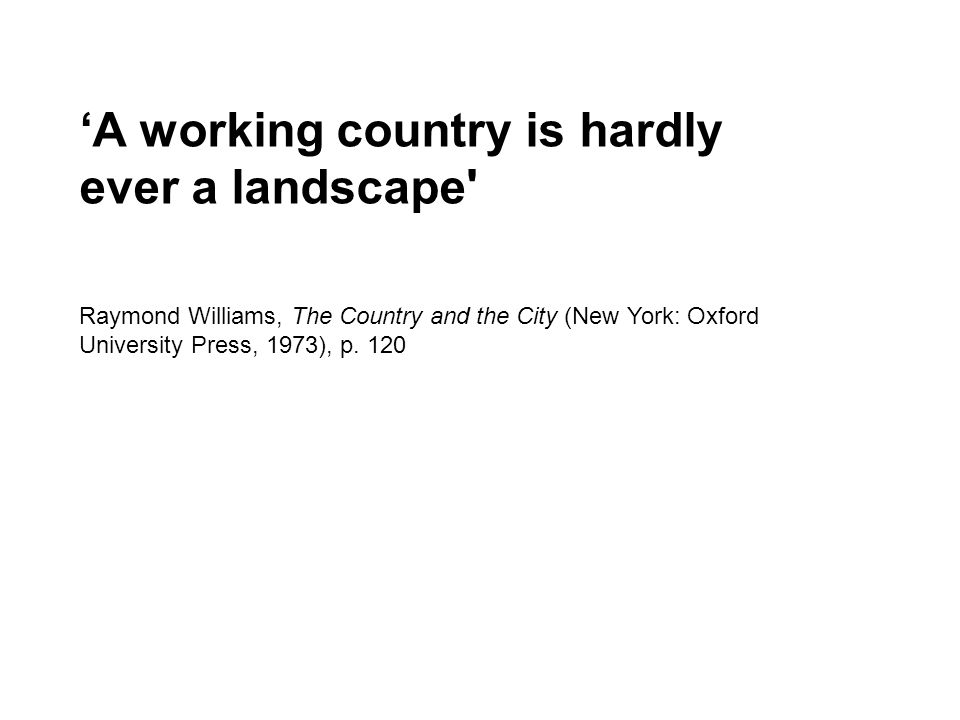 'A working country is hardly ever a landscape' Raymond Williams, The Country and the City (New York: Oxford University Press, 1973), p. 120