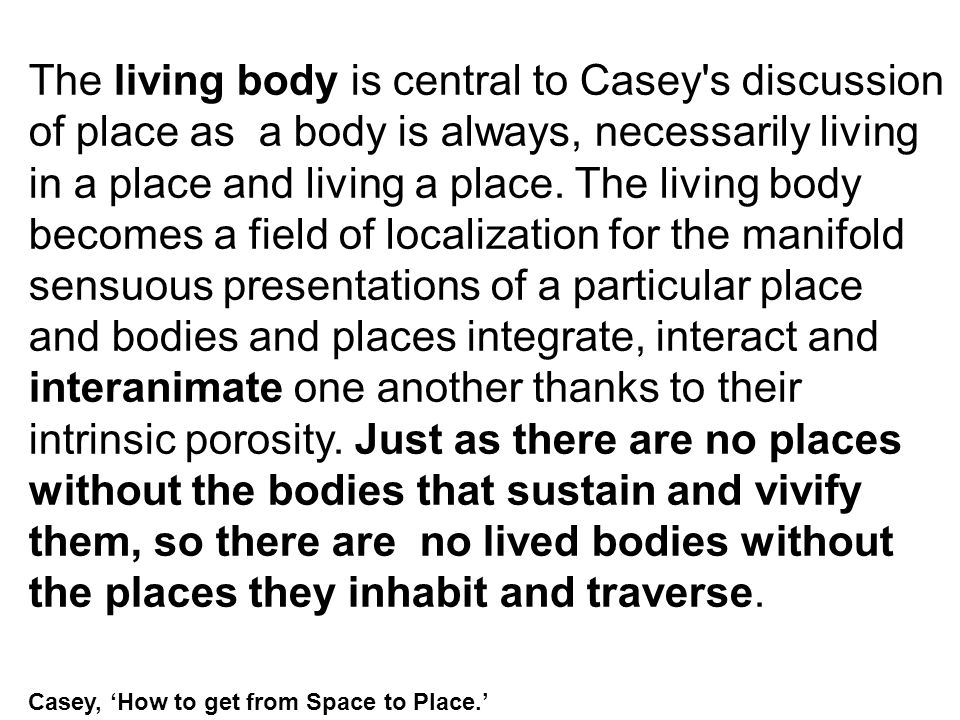 The living body is central to Casey's discussion of place as a body is always, necessarily living in a place and living a place. The living body becom