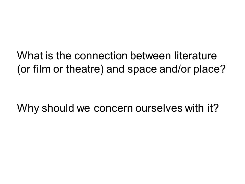 What is the connection between literature (or film or theatre) and space and/or place.