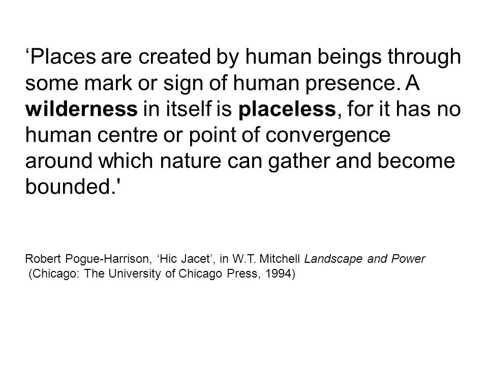 'Places are created by human beings through some mark or sign of human presence. A wilderness in itself is placeless, for it has no human centre or po