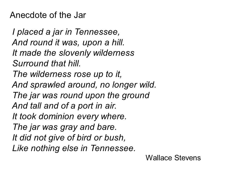 Anecdote of the Jar I placed a jar in Tennessee, And round it was, upon a hill. It made the slovenly wilderness Surround that hill. The wilderness ros
