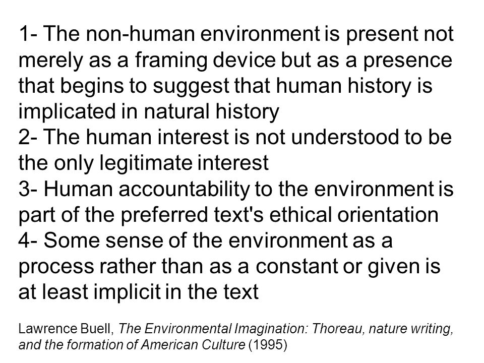 1- The non-human environment is present not merely as a framing device but as a presence that begins to suggest that human history is implicated in natural history 2- The human interest is not understood to be the only legitimate interest 3- Human accountability to the environment is part of the preferred text s ethical orientation 4- Some sense of the environment as a process rather than as a constant or given is at least implicit in the text Lawrence Buell, The Environmental Imagination: Thoreau, nature writing, and the formation of American Culture (1995)