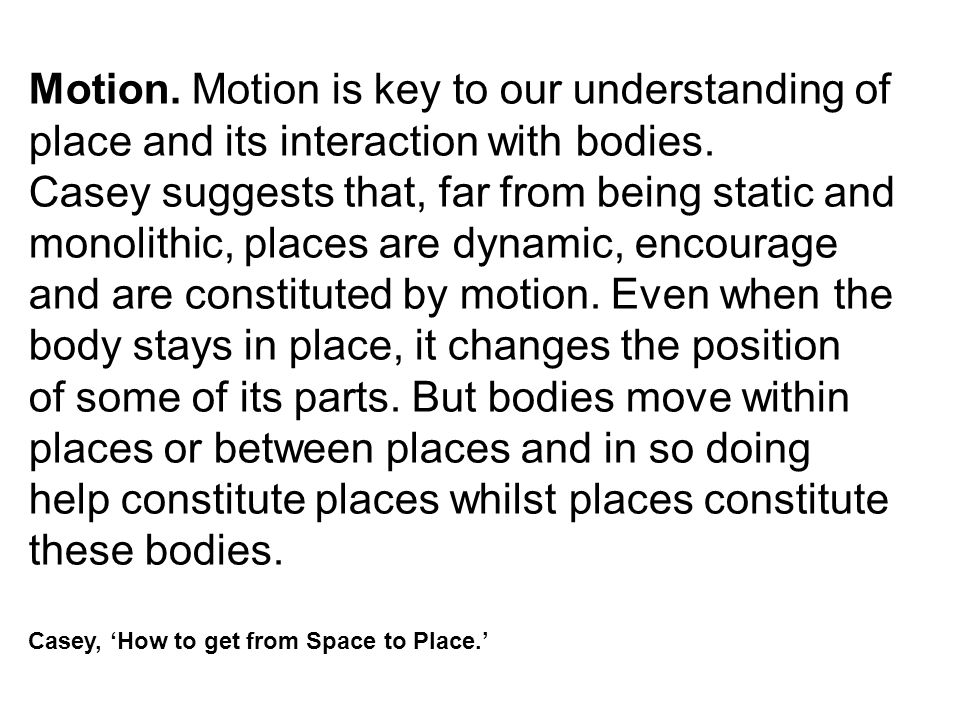 Motion. Motion is key to our understanding of place and its interaction with bodies. Casey suggests that, far from being static and monolithic, places