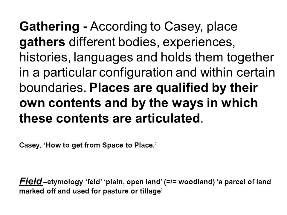 Gathering - According to Casey, place gathers different bodies, experiences, histories, languages and holds them together in a particular configuratio