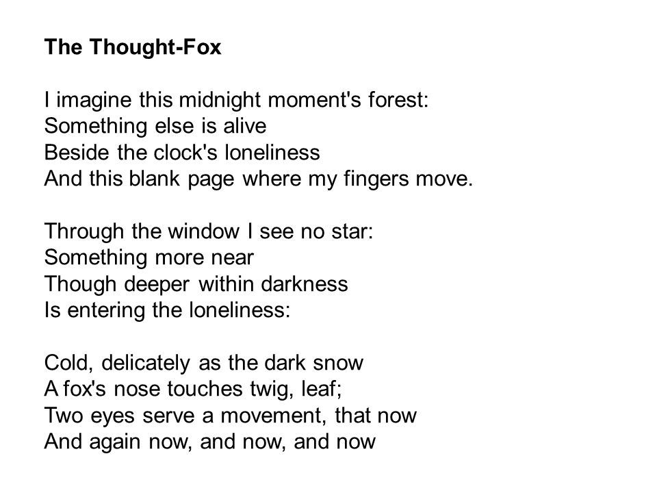 The Thought-Fox I imagine this midnight moment s forest: Something else is alive Beside the clock s loneliness And this blank page where my fingers move.