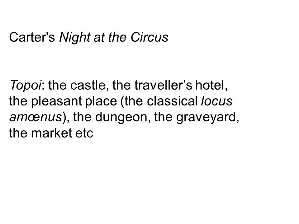 Carter s Night at the Circus Topoi: the castle, the traveller's hotel, the pleasant place (the classical locus amœnus), the dungeon, the graveyard, the market etc