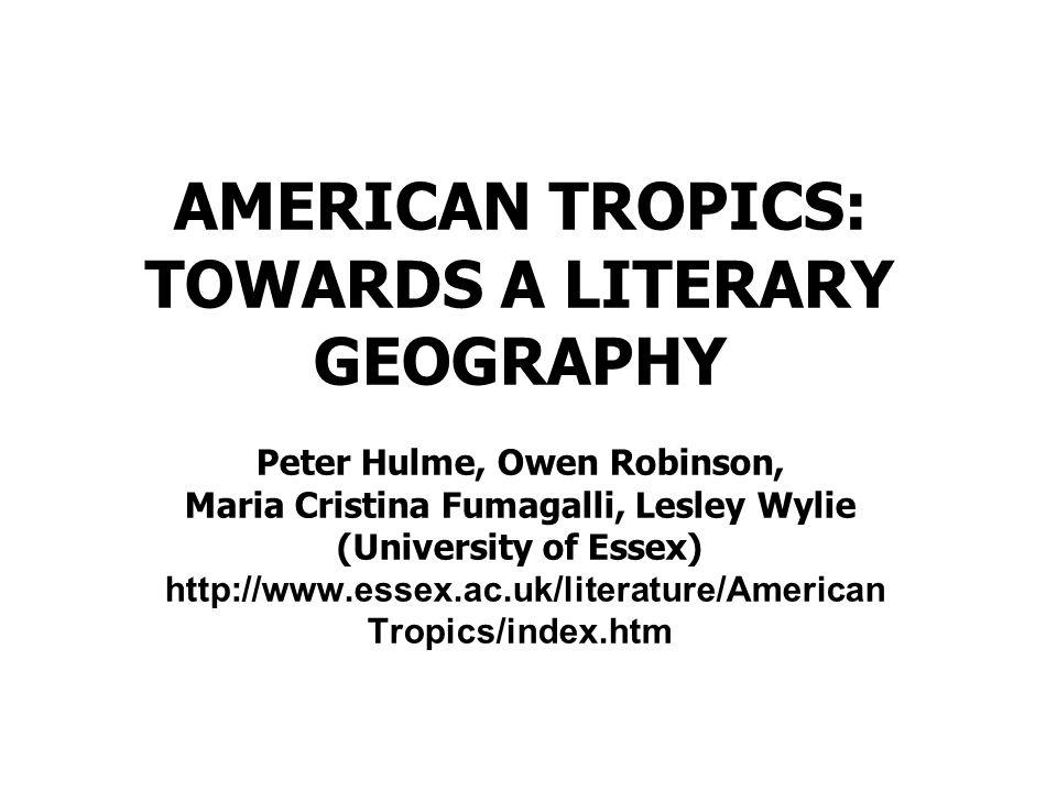 AMERICAN TROPICS: TOWARDS A LITERARY GEOGRAPHY Peter Hulme, Owen Robinson, Maria Cristina Fumagalli, Lesley Wylie (University of Essex) http://www.ess