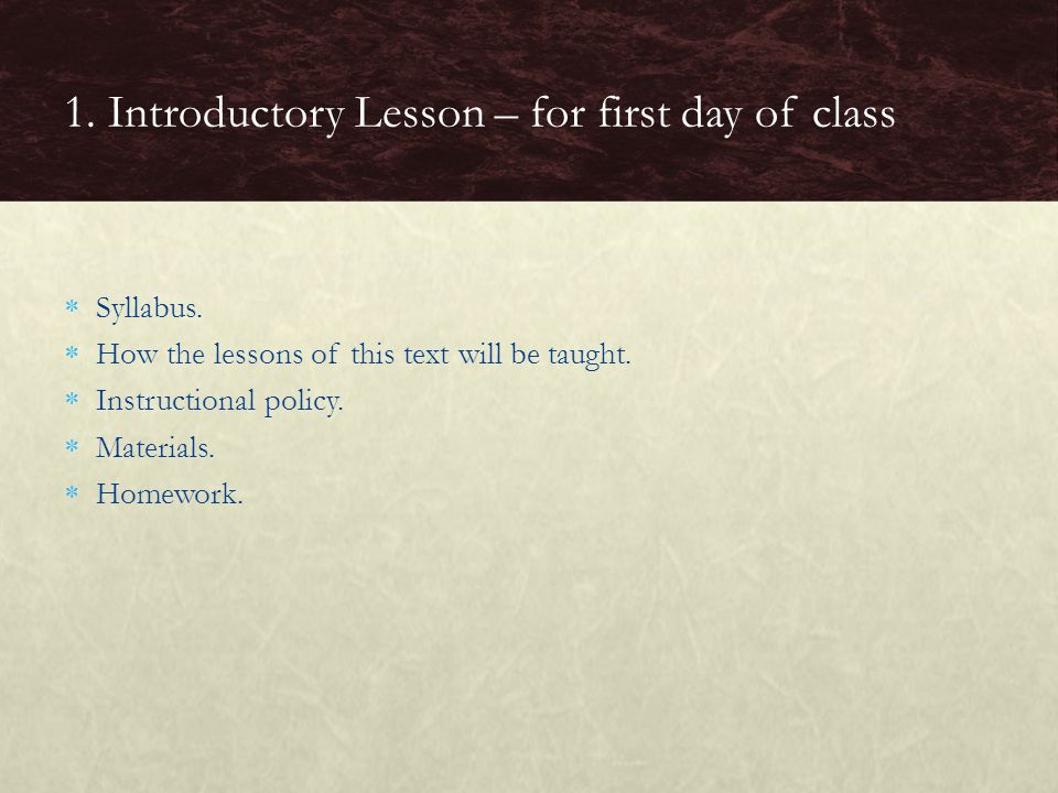  Syllabus.  How the lessons of this text will be taught.  Instructional policy.  Materials.  Homework. 1. Introductory Lesson – for first day of