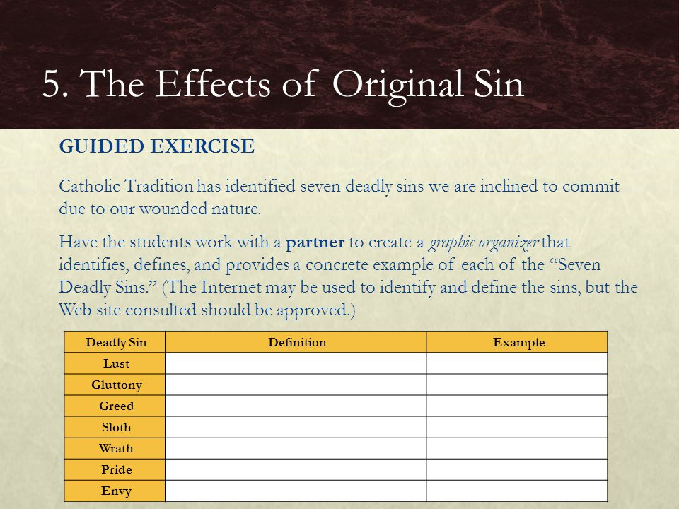 GUIDED EXERCISE Catholic Tradition has identified seven deadly sins we are inclined to commit due to our wounded nature. Have the students work with a