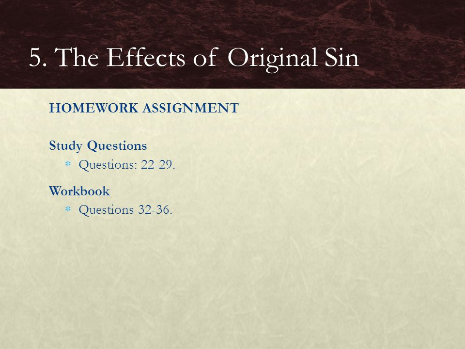 HOMEWORK ASSIGNMENT Study Questions  Questions: 22-29. Workbook  Questions 32-36. 5. The Effects of Original Sin